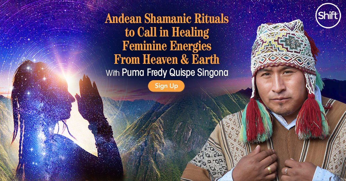 Andean Shamanic Rituals to Call in Healing Feminine Energies From Heaven & Earth with Puma Fredy Quispe Singona