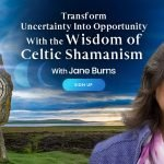 Transform Uncertainty Into Opportunity Using the Wisdom of Celtic Shamanism - With Jane Burns
