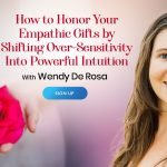 Honor Your Empathic Gifts by Shifting Over-Sensitivity Into Powerful Intuition - With Wendy de Rosa
