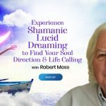 Shamanic Lucid Dreaming to Find Your Soul Direction & Life Calling - With Robert Moss